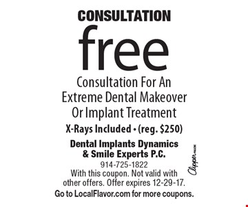 CONSULTATION. Free Consultation For An Extreme Dental Makeover Or Implant Treatment. X-Rays Included - (Reg. $250). With this coupon. Not valid with other offers. Offer expires 12-29-17. Go to LocalFlavor.com for more coupons.