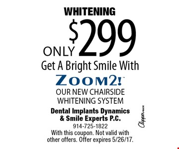 WHITENING Only $299 Get A Bright Smile With Zoom2! OUR NEW CHAIRSIDE WHITENING SYSTEM. With this coupon. Not valid with other offers. Offer expires 5/26/17.