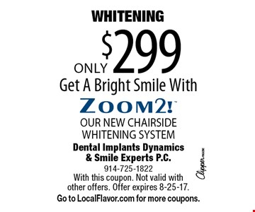 Only $299 WHITENING. OUR NEW CHAIRSIDE WHITENING SYSTEM. Get A Bright Smile With Zoom2. With this coupon. Not valid with other offers. Offer expires 8-25-17. Go to LocalFlavor.com for more coupons.