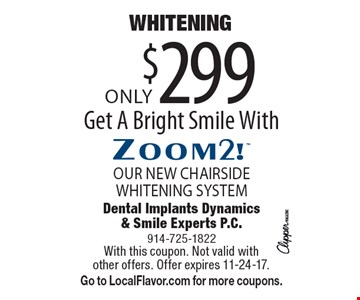 Only $299 WHITENING. Get A Bright Smile With Zoom2!, OUR NEW CHAIRSIDE WHITENING SYSTEM. With this coupon. Not valid with other offers. Offer expires 11-24-17. Go to LocalFlavor.com for more coupons.
