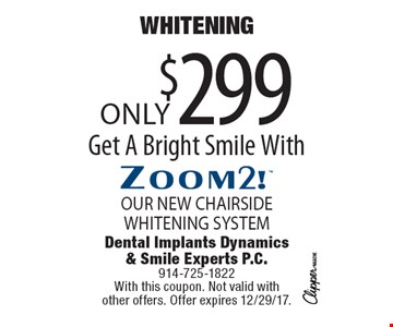 Whitening Only $299 Get A Bright Smile With Zoom2! OUR NEW CHAIRSIDE WHITENING SYSTEM. With this coupon. Not valid with other offers. Offer expires 12/29/17.