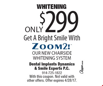 Only $299 WHITENING. OUR NEW CHAIRSIDE WHITENING SYSTEM. Get A Bright Smile With Zoom2! With this coupon. Not valid with other offers. Offer expires 4/28/17.