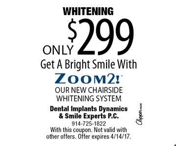 Only $299 WHITENING OUR NEW CHAIRSIDE WHITENING SYSTEM. Get A Bright Smile With. With this coupon. Not valid with other offers. Offer expires 4/14/17.