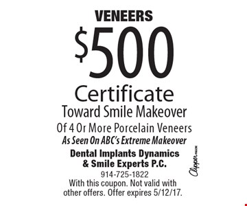 $500 VENEERS Certificate Toward Smile Makeover Of 4 Or More Porcelain Veneers. As Seen On ABC's Extreme Makeover. With this coupon. Not valid with other offers. Offer expires 5/12/17.
