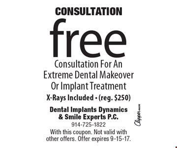CONSULTATION! Free Consultation For An Extreme Dental Makeover Or Implant Treatment, X-Rays Included - (reg. $250). With this coupon. Not valid with other offers. Offer expires 9-15-17.