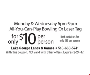 For only $10 per person Monday & Wednesday, 6pm-9pm, All-You-Can-Play Bowling Or Laser Tag. Both activities for only $15 per person. With this coupon. Not valid with other offers. Expires 2-24-17.
