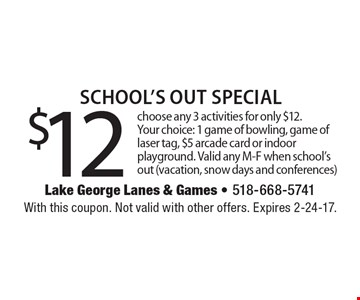 $12 School's Out Special. Choose any 3 activities for only $12.Your choice: 1 game of bowling, game of laser tag, $5 arcade card or indoor playground. Valid any M-F when school's out (vacation, snow days and conferences). With this coupon. Not valid with other offers. Expires 2-24-17.