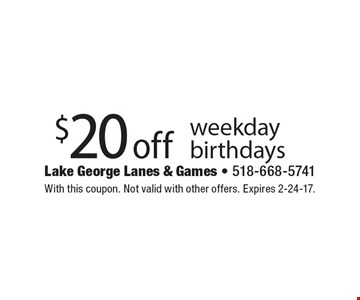$20 off weekday birthdays. With this coupon. Not valid with other offers. Expires 2-24-17.