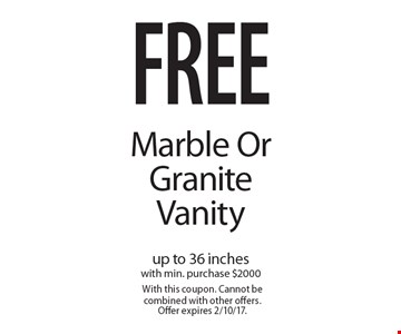 free Marble OrGranite Vanity up to 36 incheswith min. purchase $2000. With this coupon. Cannot be combined with other offers. Offer expires 2/10/17.