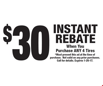 $30 INSTANT REBATE When You Purchase ANY 4 Tires. *Must present this ad at the time of purchase. Not valid on any prior purchases. Call for details. Expires 1-26-17.