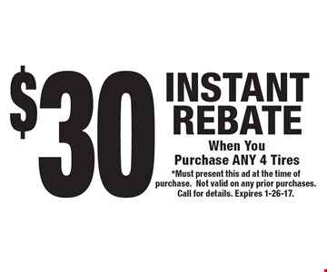 $30 INSTANT REBATEWhen You Purchase ANY 4 Tires. *Must present this ad at the time of purchase.Not valid on any prior purchases. Call for details. Expires 1-26-17.