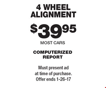 $39.95 4 WHEEL ALIGNMENT COMPUTERIZED REPORT. MOST CARS. Must present ad at time of purchase. Offer ends 1-26-17
