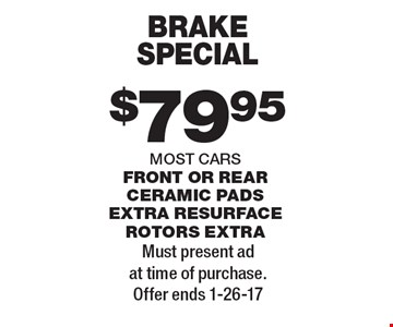 $79.95 BRAKE SPECIAL. FRONT OR REAR. CERAMIC PADS EXTRA RESURFACE ROTORS EXTRA. MOST CARS. Must present ad at time of purchase. Offer ends 1-26-17