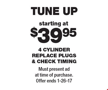 TUNE UP starting at $39.95 for 4 CYLINDER. REPLACE PLUGS & CHECK TIMING. Must present ad at time of purchase. Offer ends 1-26-17