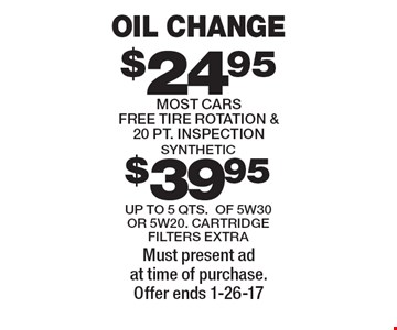$24.95 OIL CHANGE. MOST CARS. $39.95 for SYNTHETIC. Free tire rotation & 20 PT. INSPECTION. UP TO 5 QTS. OF 5W30 OR 5W20. CARTRIDGE FILTERS EXTRA. Must present ad at time of purchase. Offer ends 1-26-17