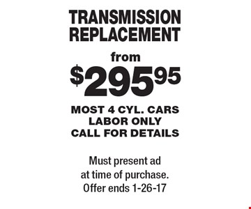 TRANSMISSION REPLACEMENT from $295.95. MOST 4 CYL. CARS LABOR ONLY. CALL FOR DETAILS. Must present ad at time of purchase. Offer ends 1-26-17.