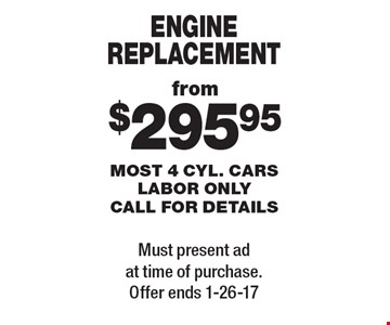 ENGINE REPLACEMENT from $295.95. MOST 4 CYL. CARS. LABOR ONLY. CALL FOR DETAILS. Must present ad at time of purchase. Offer ends 1-26-17.