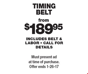 TIMING BELT from $189.95. INCLUDES BELT & LABOR - CALL FOR DETAILS. Must present ad at time of purchase. Offer ends 1-26-17.