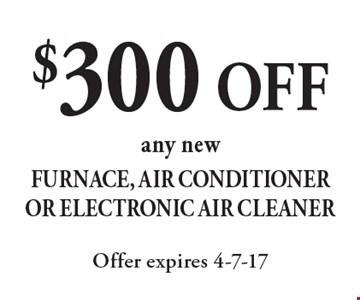 $300 OFF any new Furnace, Air Conditioner Or Electronic Air Cleaner. Offer expires 4-7-17