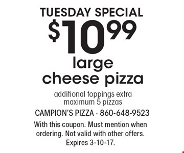 Tuesday special $10.99 large cheese pizza. Additional toppings extra. Maximum 5 pizzas. With this coupon. Must mention when ordering. Not valid with other offers. Expires 3-10-17.