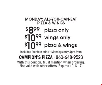 Monday: all-you-can-eat pizza & wings $10.99 pizza & wings. $10.99 wings only. $8.99 pizza only. includes fountain drink - Mondays only 4pm-9pm. With this coupon. Must mention when ordering. Not valid with other offers. Expires 10-6-17.