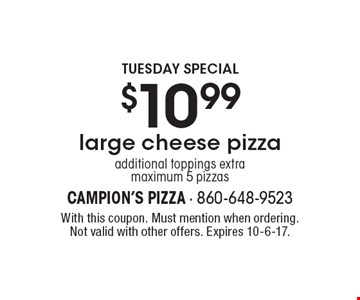 Tuesday special. $10.99 large cheese pizza. Additional toppings extra maximum 5 pizzas. With this coupon. Must mention when ordering. Not valid with other offers. Expires 10-6-17.