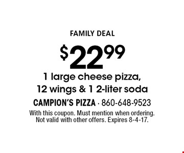 Family Deal $22.99 1 large cheese pizza, 12 wings & 1 2-liter soda. With this coupon. Must mention when ordering. Not valid with other offers. Expires 8-4-17.
