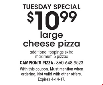 Tuesday special $10.99 large cheese pizza additional toppings extra maximum 5 pizzas. With this coupon. Must mention when ordering. Not valid with other offers. Expires 4-14-17.