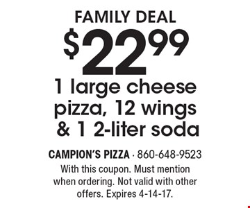 Family Deal $22.99 1 large cheese pizza, 12 wings & 1 2-liter soda. With this coupon. Must mention when ordering. Not valid with other offers. Expires 4-14-17.