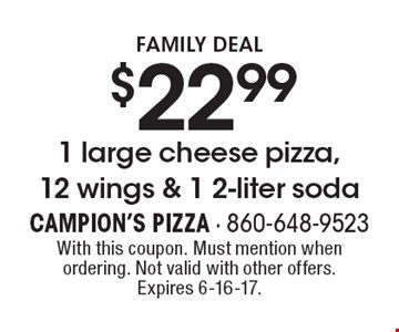 Family Deal $22.99 1 large cheese pizza, 12 wings & 1 2-liter soda. With this coupon. Must mention when ordering. Not valid with other offers. Expires 6-16-17.
