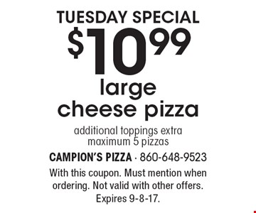 tuesday special $10.99large cheese pizza additional toppings extra maximum 5 pizzas. With this coupon. Must mention when ordering. Not valid with other offers. Expires 9-8-17.