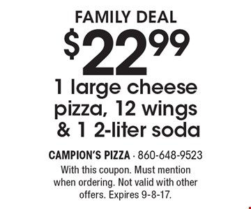 Family Deal $22.991 large cheese pizza, 12 wings & 1 2-liter soda. With this coupon. Must mention when ordering. Not valid with other offers. Expires 9-8-17.