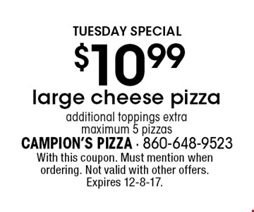 Tuesday special! $10.99 large cheese pizza. Additional toppings extra. Maximum 5 pizzas. With this coupon. Must mention when ordering. Not valid with other offers. Expires 12-8-17.
