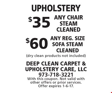UPHOLSTERY $35 any chair steam cleaned or $60 any reg. size sofa steam cleaned (dry clean products not included). With this coupon. Not valid with other offers or prior services. Offer expires 1-6-17.