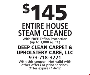 $145 entire house Steam cleaned With FREE Teflon Protection (up to 1,000 sq. ft.). With this coupon. Not valid with other offers or prior services. Offer expires 1-6-17.