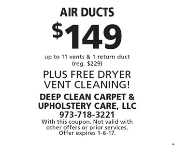 $149 Air ducts up to 11 vents & 1 return duct(reg. $229) PLUS FREE DRYER VENT CLEANING! With this coupon. Not valid with other offers or prior services. Offer expires 1-6-17.