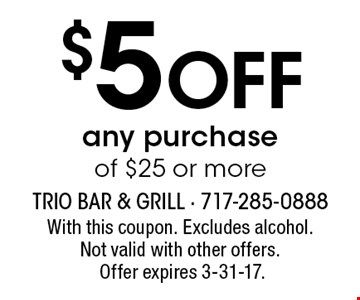 $5 Off any purchase of $25 or more. With this coupon. Excludes alcohol.Not valid with other offers.Offer expires 3-31-17.