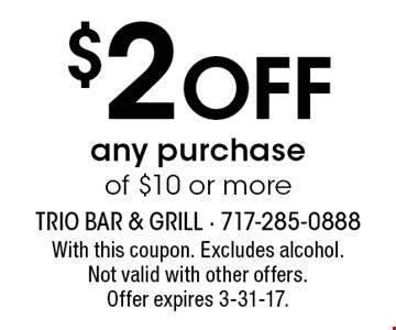 $2 Off any purchase of $10 or more. With this coupon. Excludes alcohol.Not valid with other offers. Offer expires 3-31-17.