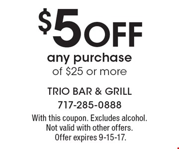 $5 Off any purchase of $25 or more. With this coupon. Excludes alcohol. Not valid with other offers.Offer expires 9-15-17.