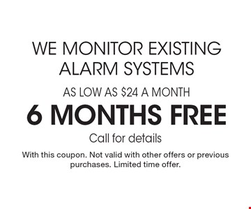 We monitor existing alarm systems for as low as $24 a month, 6 months free. Call for details. With this coupon. Not valid with other offers or previous purchases. Limited time offer.