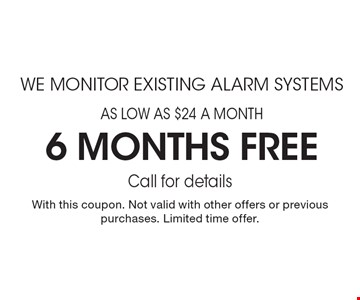 AS LOW AS $24 A MONTH 6 months free WE MONITOR EXISTING ALARM SYSTEMS. Call for details. With this coupon. Not valid with other offers or previous purchases. Limited time offer.