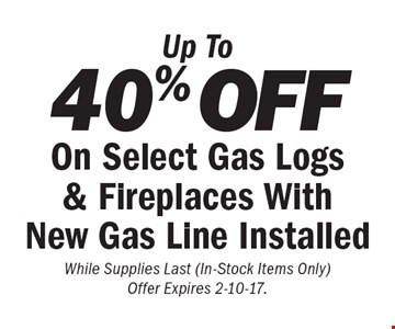 Up To 40% OFF On Select Gas Logs & Fireplaces With New Gas Line Installed. While Supplies Last (In-Stock Items Only) Offer Expires 2-10-17.