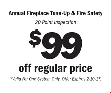 $99 off regular price Annual Fireplace Tune-Up & Fire Safety. 20 Point Inspection. *Valid For One System Only. Offer Expires 2-10-17.