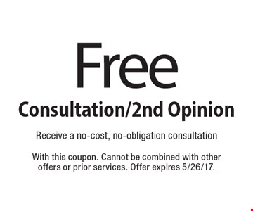 Free Consultation/2nd Opinion. Receive a no-cost, no-obligation consultation. With this coupon. Cannot be combined with other offers or prior services. Offer expires 5/26/17.