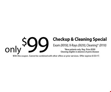 Checkup & cleaning special. Only $99 exam (DO150), x-rays (D0210), cleaning* (D1110). *New patients only. Reg. Price $280. Cleaning eligible in absence of perio disease. With this coupon. Cannot be combined with other offers or prior services. Offer expires 6/23/17.