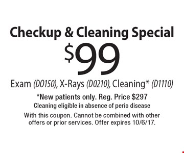 Checkup & Cleaning Special $99 Exam (DO150), X-Rays (D0210), Cleaning* (D1110). *New patients only. Reg. Price $297. Cleaning eligible in absence of perio disease. With this coupon. Cannot be combined with other offers or prior services. Offer expires 10/6/17.