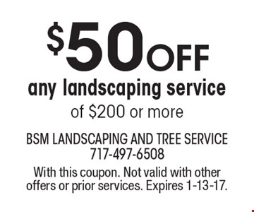 $50 OFF any landscaping service of $200 or more. With this coupon. Not valid with other offers or prior services. Expires 1-13-17.