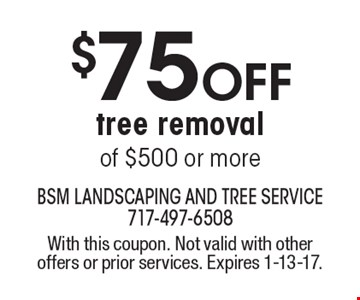 $75 OFF tree removal of $500 or more. With this coupon. Not valid with other offers or prior services. Expires 1-13-17.