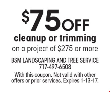 $75 OFF cleanup or trimming on a project of $275 or more. With this coupon. Not valid with other offers or prior services. Expires 1-13-17.