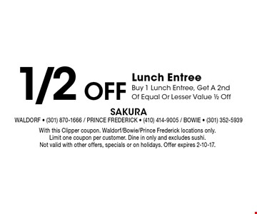 1/2 Off Lunch Entree. Buy 1 Lunch Entree, Get A 2nd Of Equal Or Lesser Value 1/2 Off. With this Clipper coupon. Waldorf/Bowie/Prince Frederick locations only. Limit one coupon per customer. Dine in only and excludes sushi. Not valid with other offers, specials or on holidays. Offer expires 2-10-17.